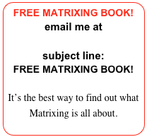 FREE MATRIXING BOOK! email me at Aganzul@gmail.com subject line: FREE MATRIXING BOOK!  It's the best way to find out what Matrixing is all about.